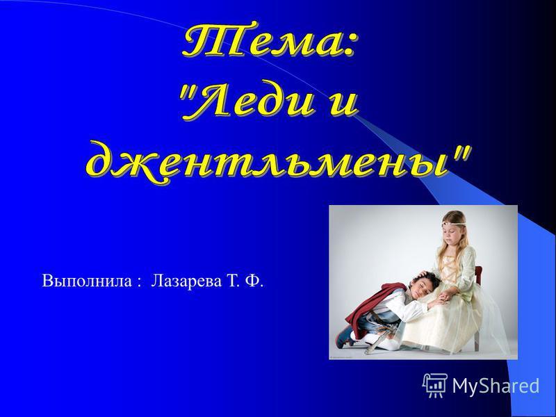 Выполнила : Лазарева Т. Ф.