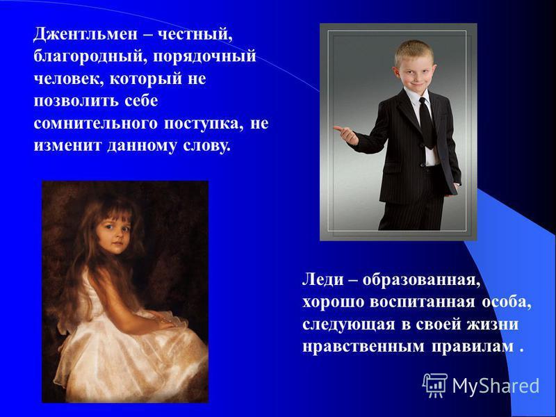 Джентльмен – честный, благородный, порядочный человек, который не позволить себе сомнительного поступка, не изменит данному слову. Леди – образованная, хорошо воспитанная особа, следующая в своей жизни нравственным правилам.