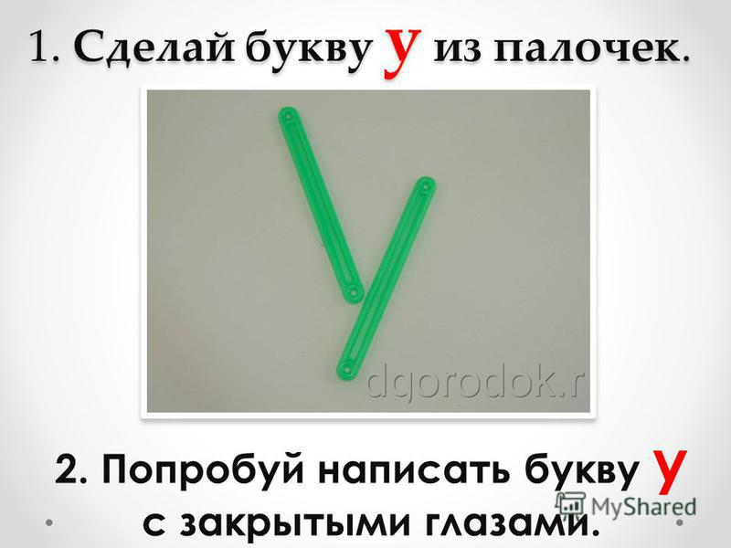 1. Сделай букву у из палочек. 2. Попробуй написать букву у с закрытыми глазами.
