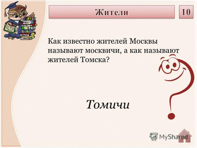 Томичи Как известно жителей Москвы называют москвичи, а как называют жителей Томска?