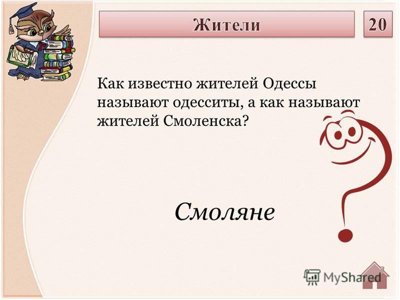 Смоляне Как известно жителей Одессы называют одесситы, а как называют жителей Смоленска?