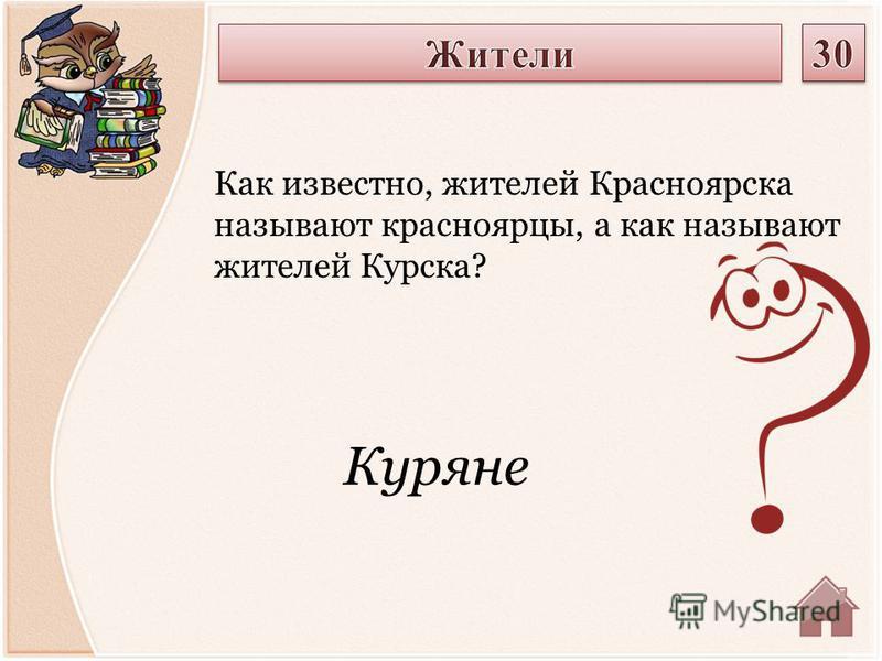 Куряне Как известно, жителей Красноярска называют красноярцы, а как называют жителей Курска?