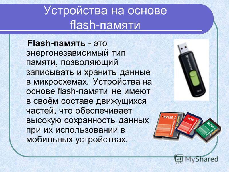 Устройства на основе flash-памяти Flash-память - это энергонезависимый тип памяти, позволяющий записывать и хранить данные в микросхемах. Устройства на основе flash-памяти не имеют в своём составе движущихся частей, что обеспечивает высокую сохраннос