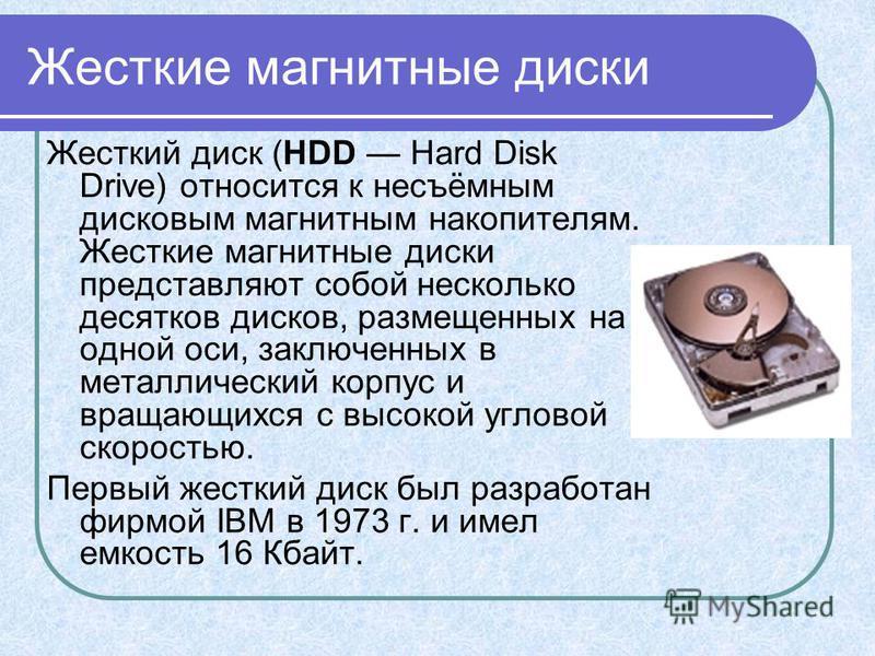 Жесткие магнитные диски Жесткий диск (HDD Hard Disk Drive) относится к несъёмным дисковым магнитным накопителям. Жесткие магнитные диски представляют собой несколько десятков дисков, размещенных на одной оси, заключенных в металлический корпус и вращ
