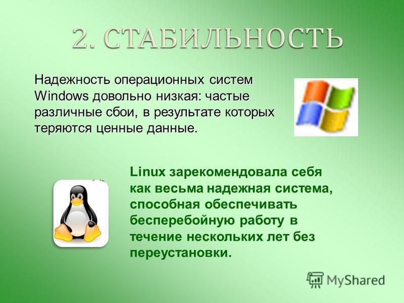 Надежность операционных систем Windows довольно низкая: частые различные сбои, в результате которых теряются ценные данные. Linux зарекомендовала себя как весьма надежная система, способная обеспечивать бесперебойную работу в течение нескольких лет б