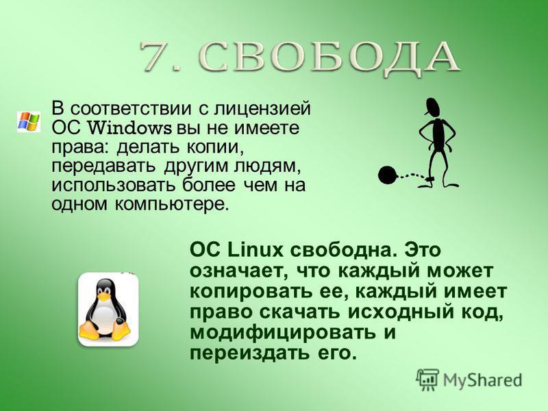 В соответствии с лицензией ОС Windows вы не имеете права: делать копии, передавать другим людям, использовать более чем на одном компьютере. ОС Linux свободна. Это означает, что каждый может копировать ее, каждый имеет право скачать исходный код, мод