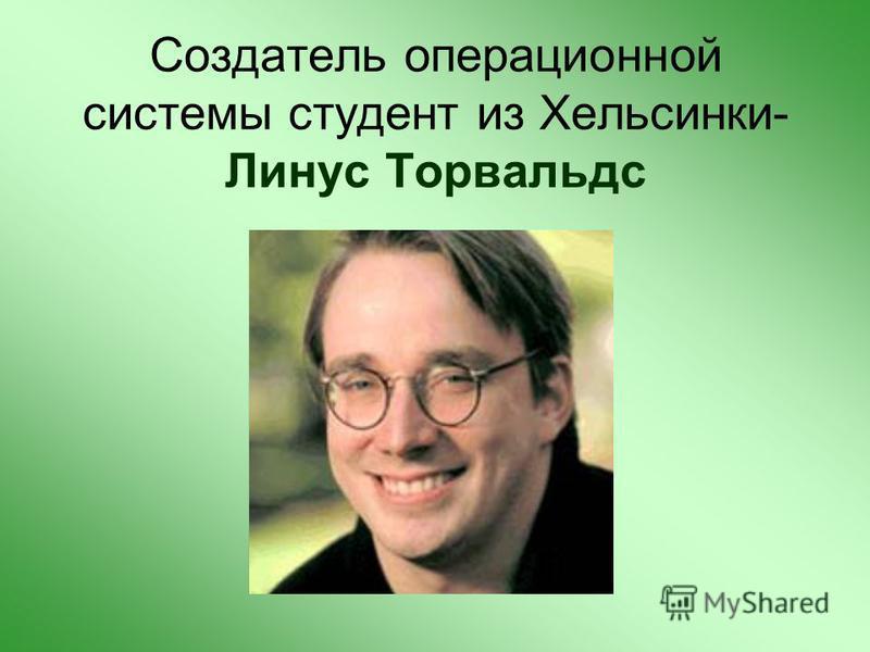 Создатель операционной системы студент из Хельсинки- Линус Торвальдс