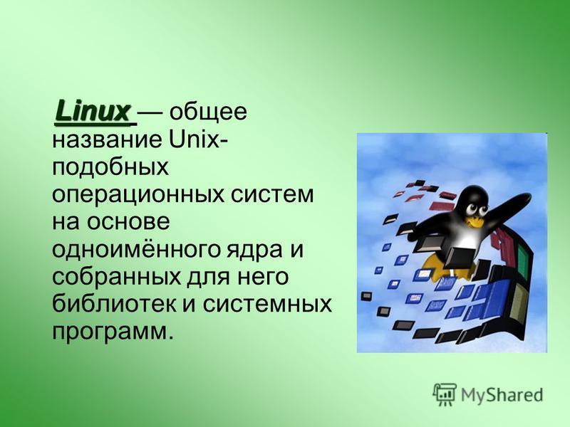 Linux Linux общее название Unix- подобных операционных систем на основе одноимённого ядра и собранных для него библиотек и системных программ.
