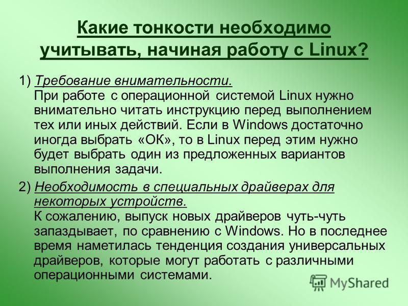 Какие тонкости необходимо учитывать, начиная работу с Linux? 1) Требование внимательности. При работе с операционной системой Linux нужно внимательно читать инструкцию перед выполнением тех или иных действий. Если в Windows достаточно иногда выбрать