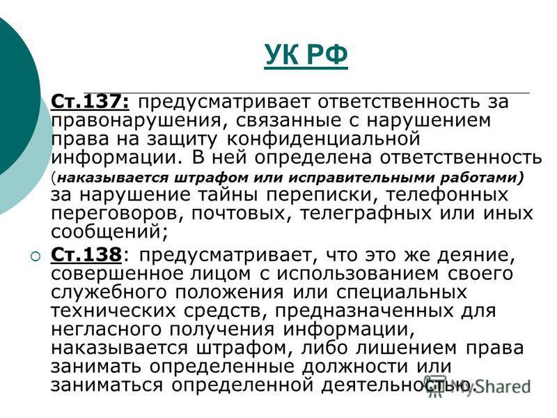 УК РФ Ст.137: предусматривает ответственность за правонарушения, связанные с нарушением права на защиту конфиденциальной информации. В ней определена ответственность (наказывается штрафом или исправительными работами) за нарушение тайны переписки, те
