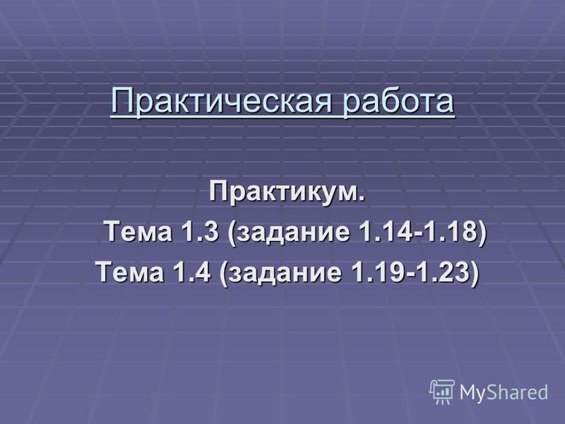 Практическая работа Практикум. Тема 1.3 (задание 1.14-1.18) Тема 1.3 (задание 1.14-1.18) Тема 1.4 (задание 1.19-1.23)