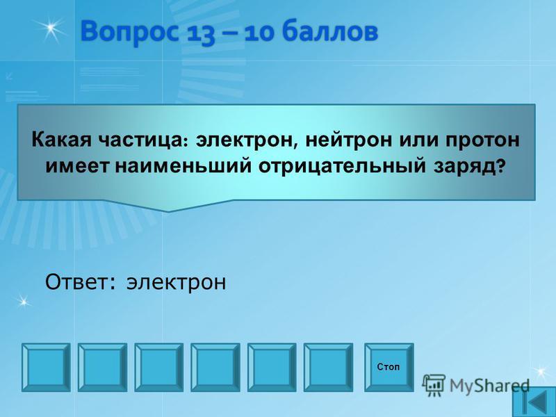 Вопрос 13 – 10 баллов Какая частица : электрон, нейтрон или протон имеет наименьший отрицательный заряд ? Стоп Ответ: электрон