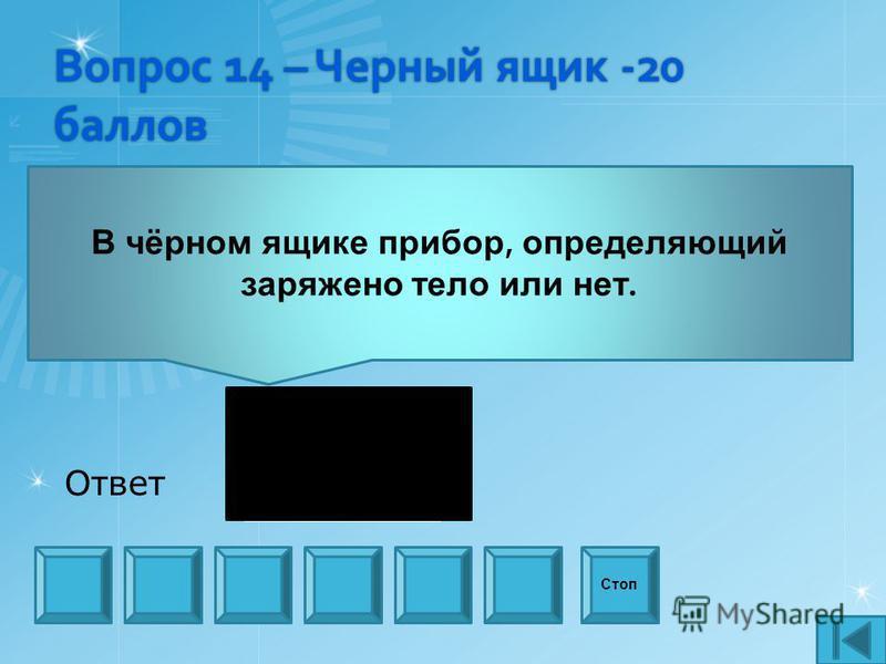 Вопрос 14 – Черный ящик -20 баллов В чёрном ящике прибор, определяющий заряжено тело или нет. Стоп Ответ