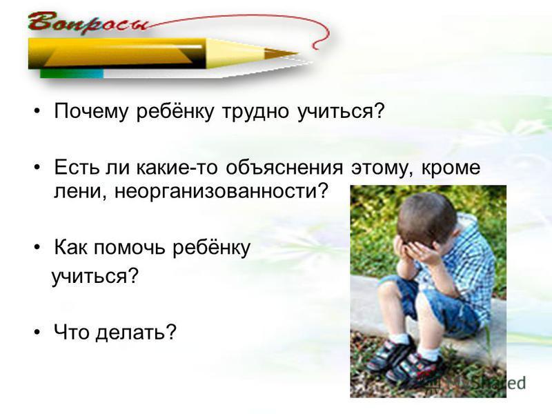 Почему ребёнку трудно учиться? Есть ли какие-то объяснения этому, кроме лени, неорганизованности? Как помочь ребёнку учиться? Что делать?
