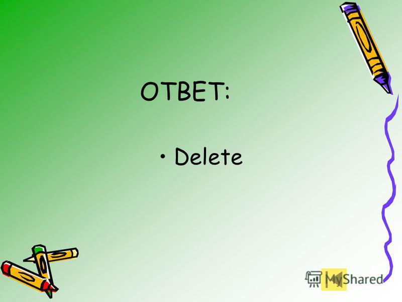 ОТВЕТ: Delete