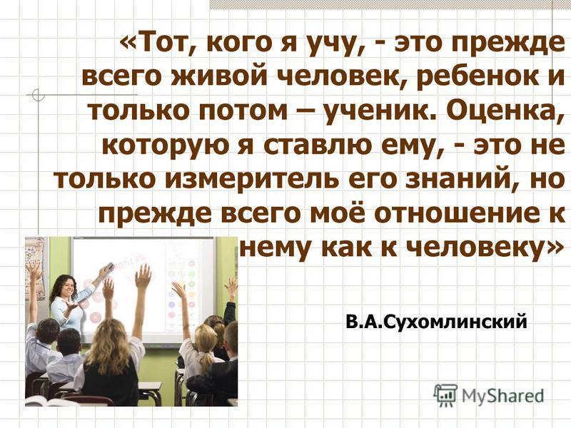 «Тот, кого я учу, - это прежде всего живой человек, ребенок и только потом – ученик. Оценка, которую я ставлю ему, - это не только измеритель его знаний, но прежде всего моё отношение к нему как к человеку» В.А.Сухомлинский