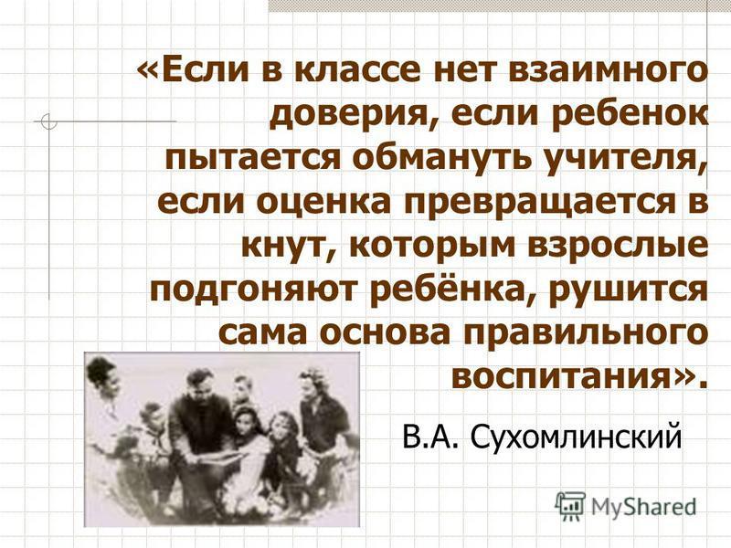«Если в классе нет взаимного доверия, если ребенок пытается обмануть учителя, если оценка превращается в кнут, которым взрослые подгоняют ребёнка, рушится сама основа правильного воспитания». В.А. Сухомлинский