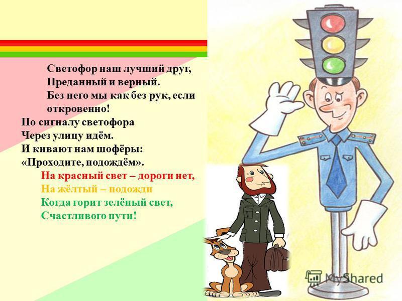 По сигналу светофора Через улицу идём. И кивают нам шофёры: «Проходите, подождём». На красный свет – дороги нет, На жёлтый – подожди Когда горит зелёный свет, Счастливого пути! Светофор наш лучший друг, Преданный и верный. Без него мы как без рук, ес