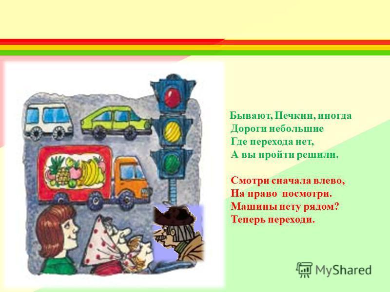 Бывают, Печкин, иногда Дороги небольшие Где перехода нет, А вы пройти решили. Смотри сначала влево, На право посмотри. Машины нету рядом? Теперь переходи.