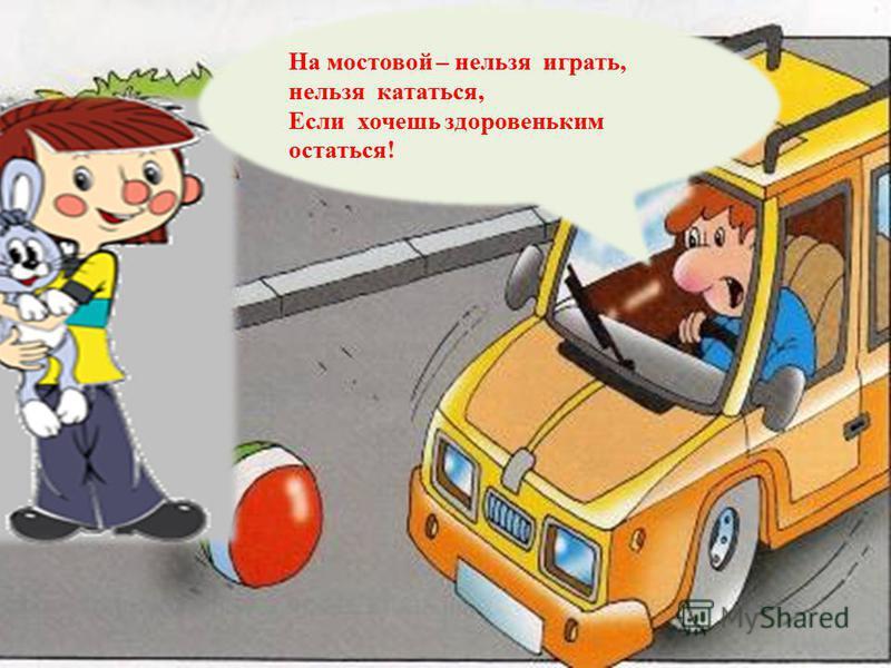 На мостовой – нельзя играть, нельзя кататься, Если хочешь здоровеньким остаться!