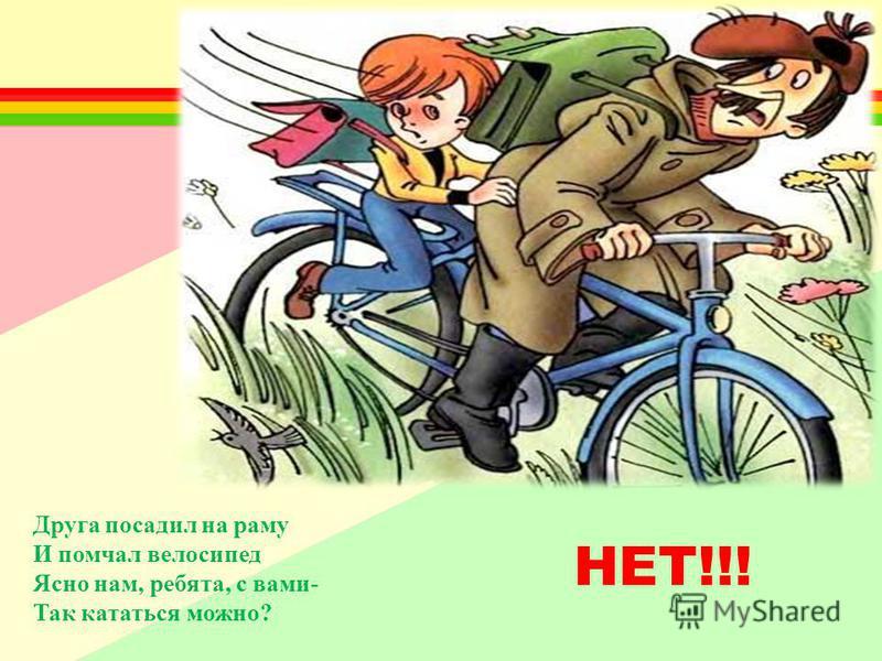 Друга посадил на раму И помчал велосипед Ясно нам, ребята, с вами- Так кататься можно? НЕТ!!!