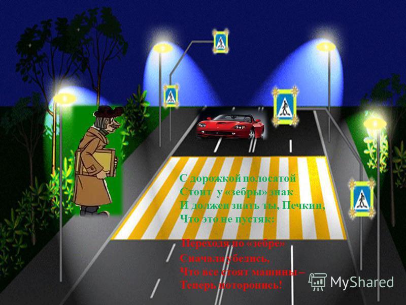 С дорожкой полосатой Стоит у «зебры» знак И должен знать ты, Печкин, Что это не пустяк: Переходя по «зебре» Сначала убедись, Что все стоят машины – Теперь поторопись!