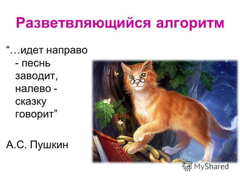 Разветвляющийся алгоритм …идет направо - песнь заводит, налево - сказку говорит А.С. Пушкин