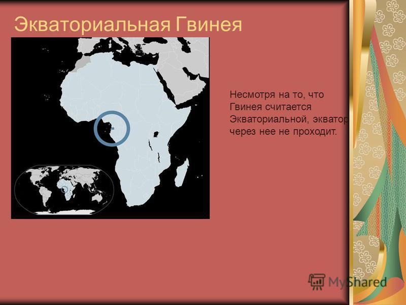 Экваториальная Гвинея Несмотря на то, что Гвинея считается Экваториальной, экватор через нее не проходит.