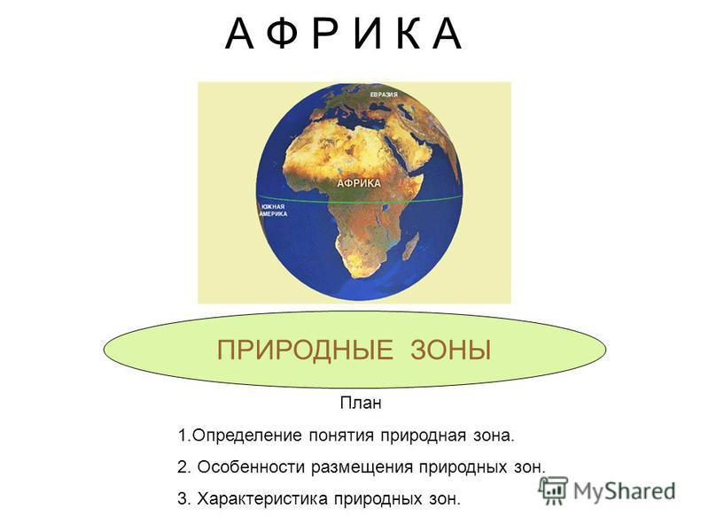 А Ф Р И К А ПРИРОДНЫЕ ЗОНЫ План 1. Определение понятия природная зона. 2. Особенности размещения природных зон. 3. Характеристика природных зон.