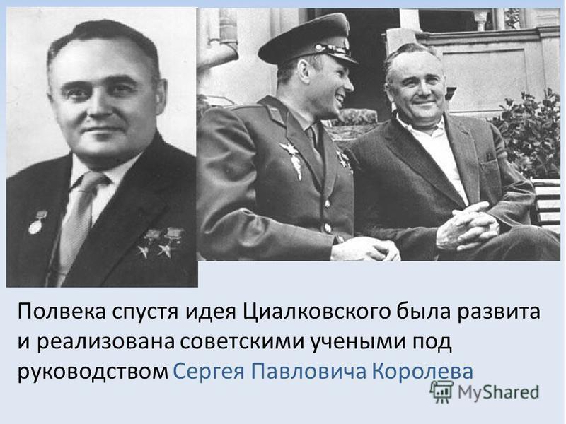 Полвека спустя идея Циалковского была развита и реализована советскими учеными под руководством Сергея Павловича Королева