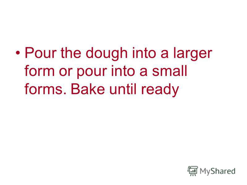Pour the dough into a larger form or pour into a small forms. Bake until ready