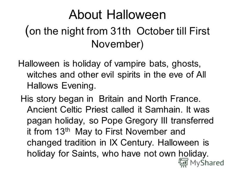 About Halloween ( on the night from 31th October till First November) Halloween is holiday of vampire bats, ghosts, witches and other evil spirits in the eve of All Hallows Evening. His story began in Britain and North France. Ancient Celtic Priest c