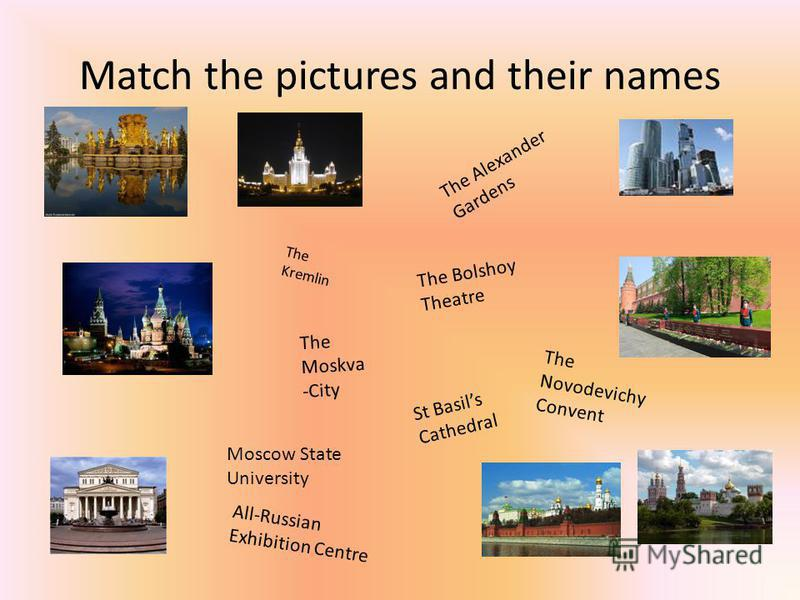 Match the pictures and their names The Kremlin The Bolshoy Theatre The Moskva -City St Basils Cathedral The Alexander Gardens The Novodevichy Convent Moscow State University All-Russian Exhibition Centre
