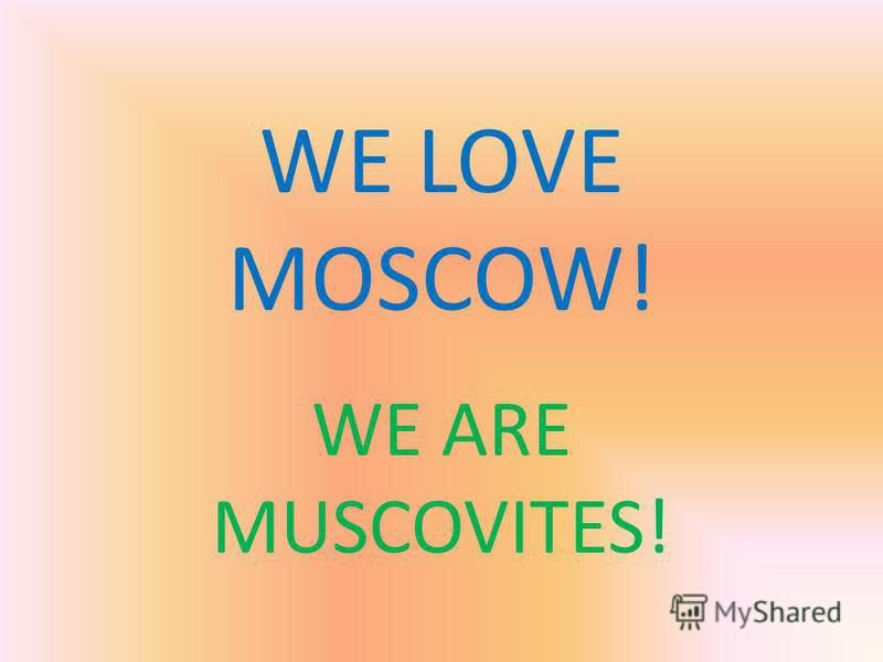 WE LOVE MOSCOW! WE ARE MUSCOVITES!