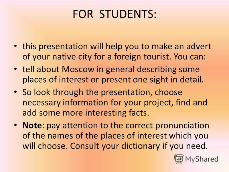 FOR STUDENTS: this presentation will help you to make an advert of your native city for a foreign tourist. You can: tell about Moscow in general describing some places of interest or present one sight in detail. So look through the presentation, choo