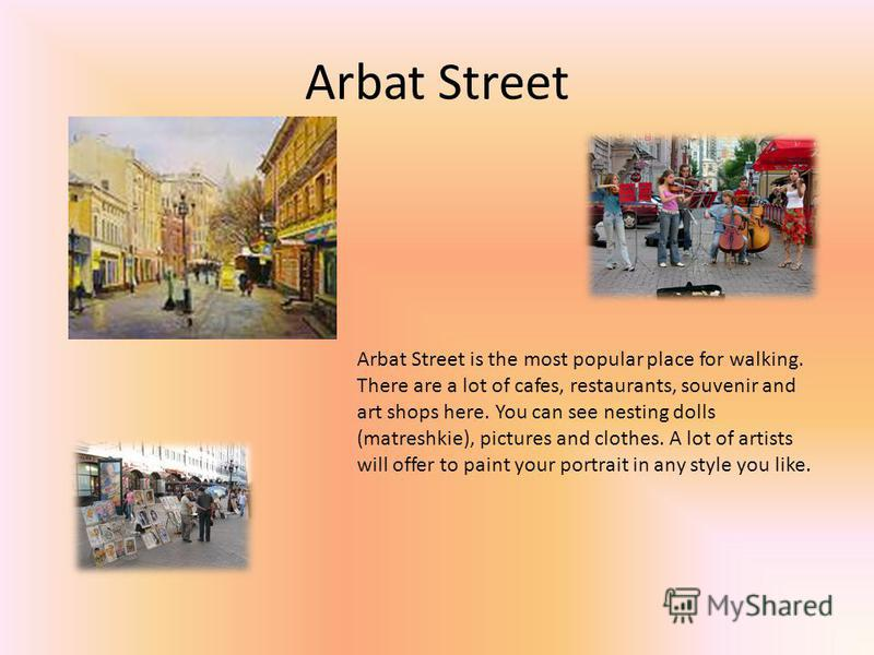 Arbat Street Arbat Street is the most popular place for walking. There are a lot of cafes, restaurants, souvenir and art shops here. You can see nesting dolls (matreshkie), pictures and clothes. A lot of artists will offer to paint your portrait in a