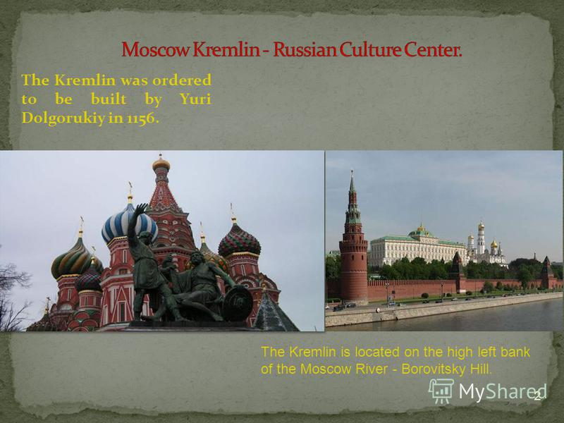 The Kremlin was ordered to be built by Yuri Dolgorukiy in 1156. 2 The Kremlin is located on the high left bank of the Moscow River - Borovitsky Hill.