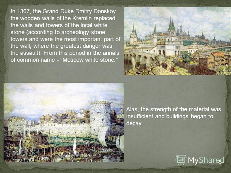 5 In 1367, the Grand Duke Dmitry Donskoy, the wooden walls of the Kremlin replaced the walls and towers of the local white stone (according to archeology stone towers and were the most important part of the wall, where the greatest danger was the ass