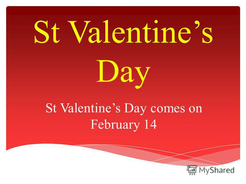 St Valentines Day St Valentines Day comes on February 14