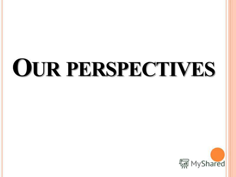 O UR PERSPECTIVES