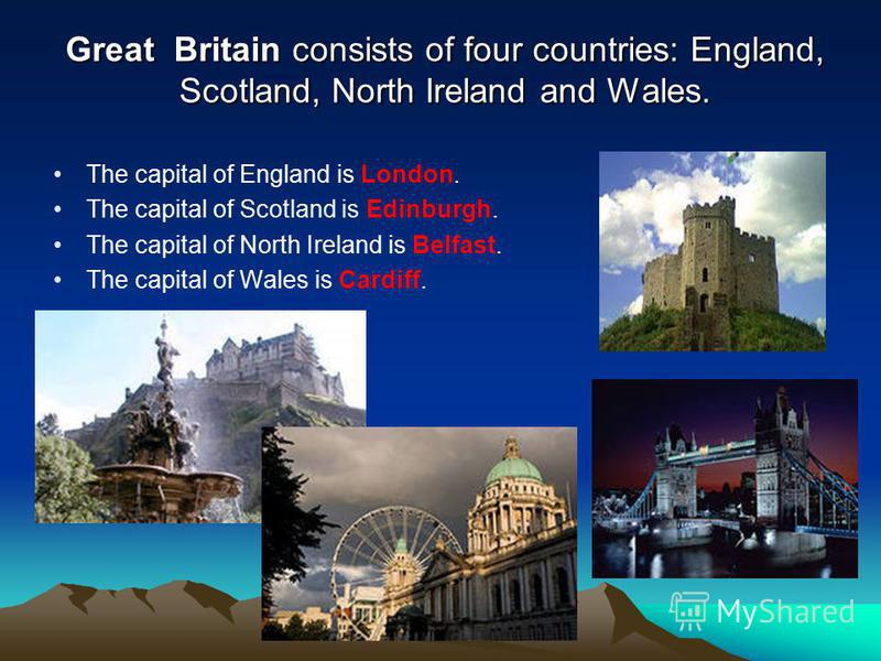 Great Britain consists of four countries: England, Scotland, North Ireland and Wales. The capital of England is London. The capital of Scotland is Edinburgh. The capital of North Ireland is Belfast. The capital of Wales is Cardiff.