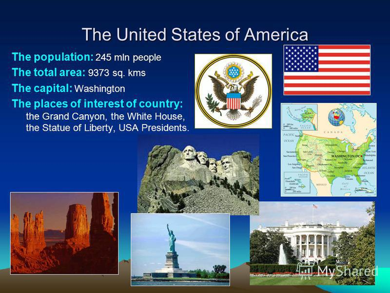 The United States of America The population: 245 mln people The total area: 9373 sq. kms The capital: Washington The places of interest of country: the Grand Canyon, the White House, the Statue of Liberty, USA Presidents.