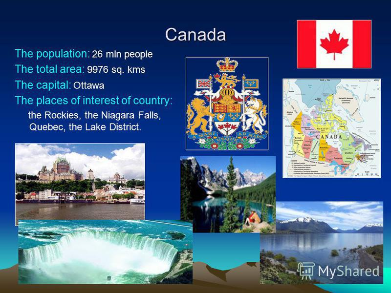 Canada The population: 26 mln people The total area: 9976 sq. kms The capital: Ottawa The places of interest of country: the Rockies, the Niagara Falls, Quebec, the Lake District.
