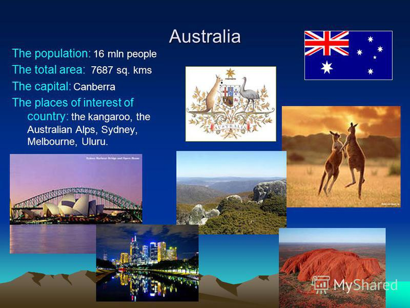 Australia The population: 16 mln people The total area: 7687 sq. kms The capital: Canberra The places of interest of country: the kangaroo, the Australian Alps, Sydney, Melbourne, Uluru.