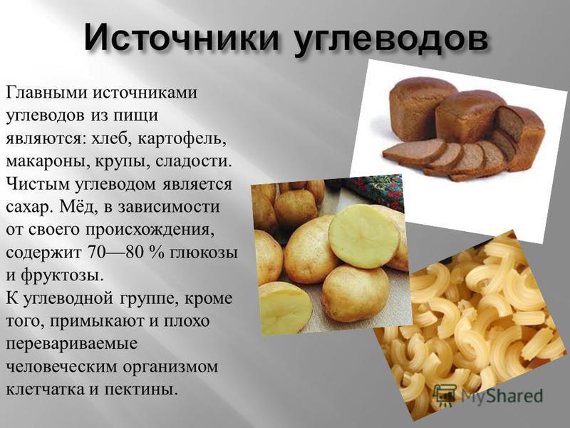 Главными источниками углеводов из пищи являются: хлеб, картофель, макароны, крупы, сладости. Чистым углеводом является сахар. Мёд, в зависимости от своего происхождения, содержит 7080 % глюкозы и фруктозы. К углеводной группе, кроме того, примыкают и