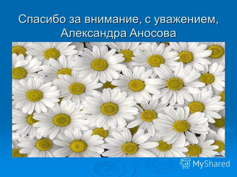 Спасибо за внимание, с уважением, Александра Аносова