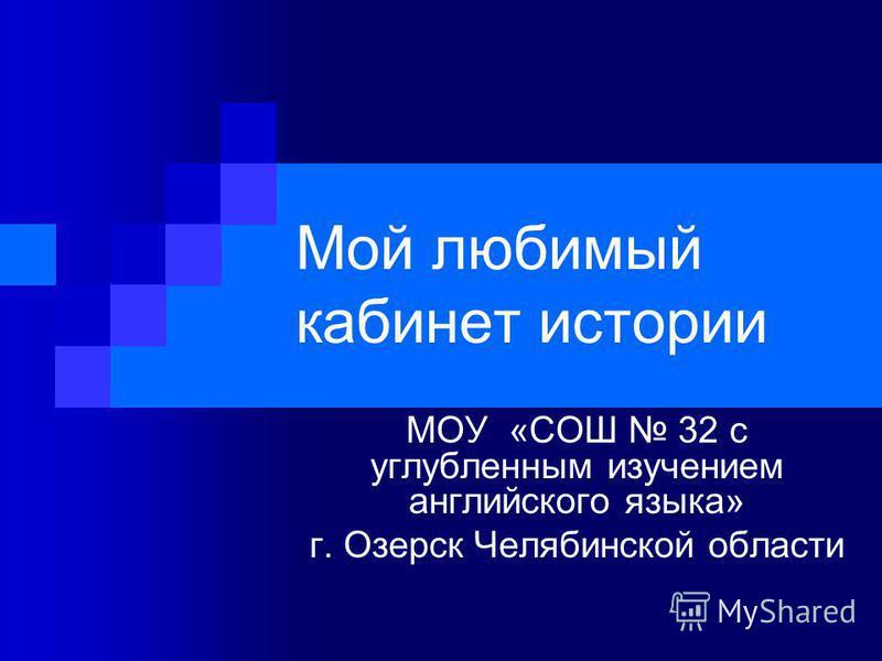 Мой любимый кабинет истории МОУ «СОШ 32 с углубленным изучением английского языка» г. Озерск Челябинской области