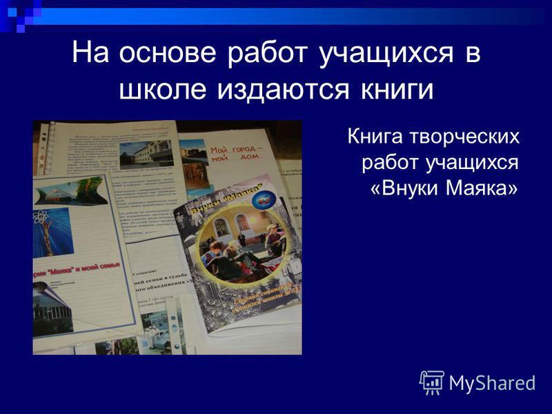 На основе работ учащихся в школе издаются книги Книга творческих работ учащихся «Внуки Маяка»