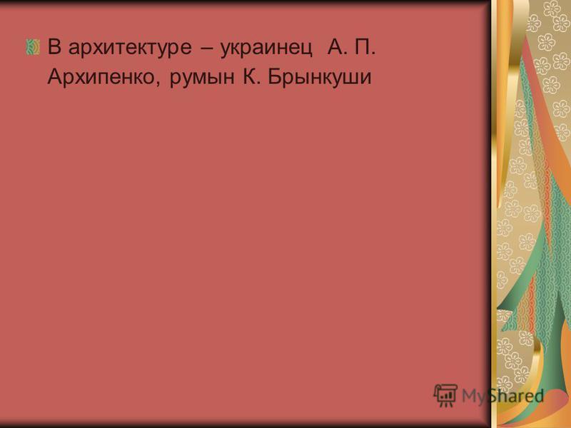 В архитектуре – украинец А. П. Архипенко, румын К. Брынкуши