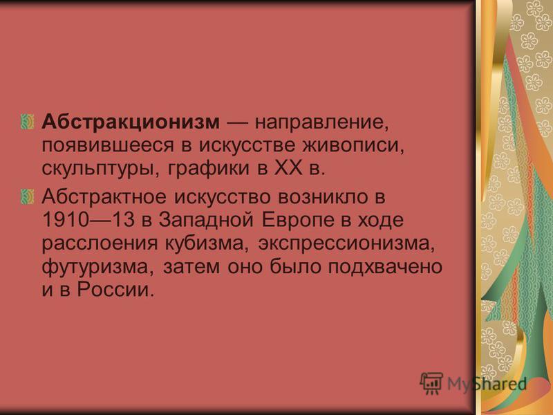Абстракционизм направление, появившееся в искусстве живописи, скульптуры, графики в XX в. Абстрактное искусство возникло в 191013 в Западной Европе в ходе расслоения кубизма, экспрессионизма, футуризма, затем оно было подхвачено и в России.